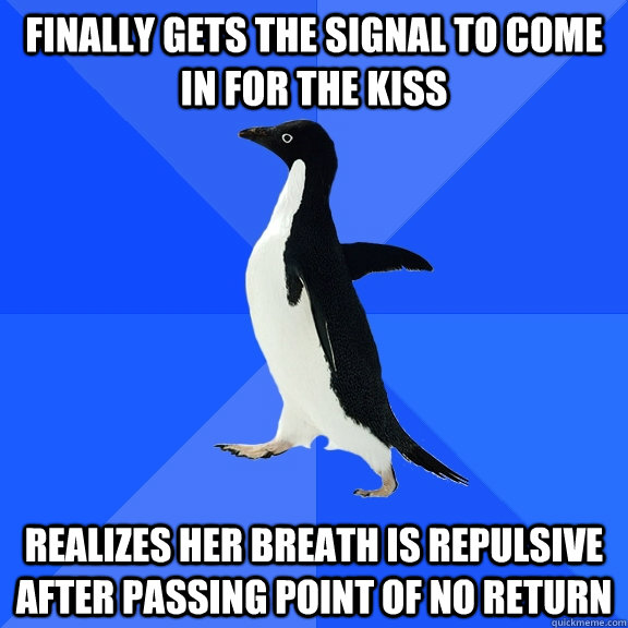 finally gets the signal to come in for the kiss realizes her breath is repulsive after passing point of no return - finally gets the signal to come in for the kiss realizes her breath is repulsive after passing point of no return  Socially Awkward Penguin
