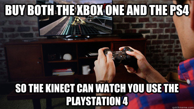Buy both the xbox one and the ps4 so the kinect can watch you use the playstation 4 - Buy both the xbox one and the ps4 so the kinect can watch you use the playstation 4  Misc
