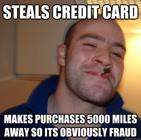 Steals credit card Makes purchases 5000 miles away so its obviously fraud - Steals credit card Makes purchases 5000 miles away so its obviously fraud  Misc