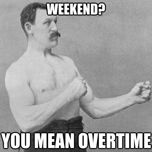 Weekend? You mean overtime - Weekend? You mean overtime  overly manly man