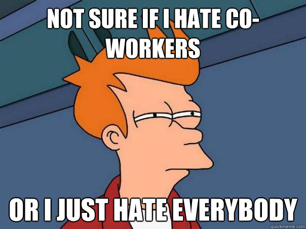 not sure if i hate co-workers Or i just hate everybody - not sure if i hate co-workers Or i just hate everybody  Futurama Fry