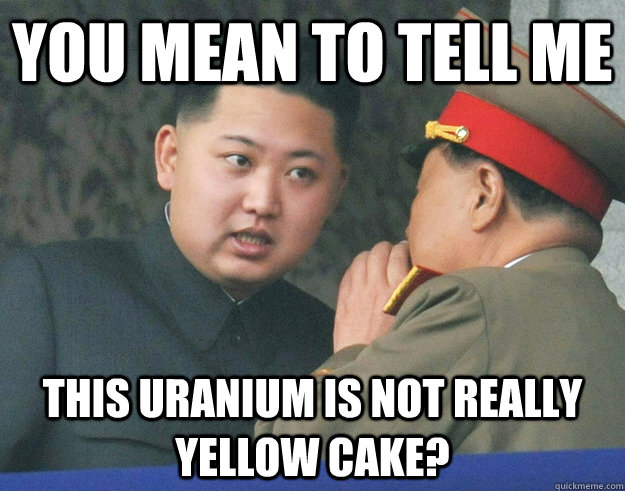 You mean to tell me This Uranium is not really yellow cake? - You mean to tell me This Uranium is not really yellow cake?  Hungry Kim Jong Un