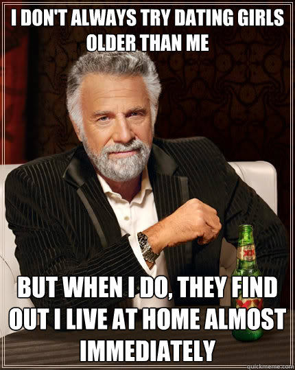 I don't always try dating girls older than me But when i do, they find out I live at home almost immediately - I don't always try dating girls older than me But when i do, they find out I live at home almost immediately  The Most Interesting Man In The World