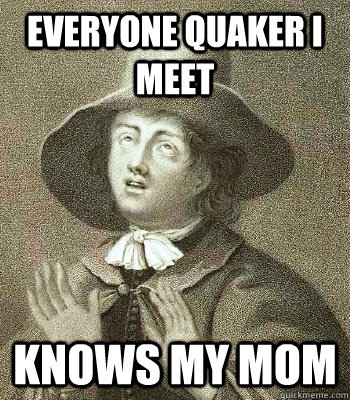 EVERYONE QUAKER I MEET KNOWS MY MOM - EVERYONE QUAKER I MEET KNOWS MY MOM  Quaker Problems