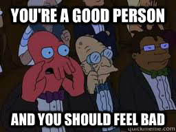 You're a good person and you should feel bad