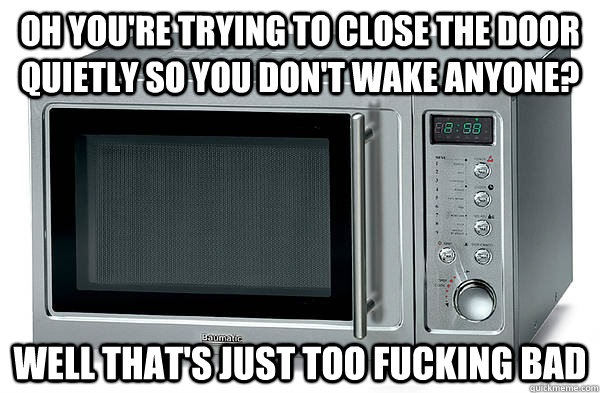 Oh you're trying to close the door quietly so you don't wake anyone? well that's just too fucking bad - Oh you're trying to close the door quietly so you don't wake anyone? well that's just too fucking bad  Scumbag Microwave