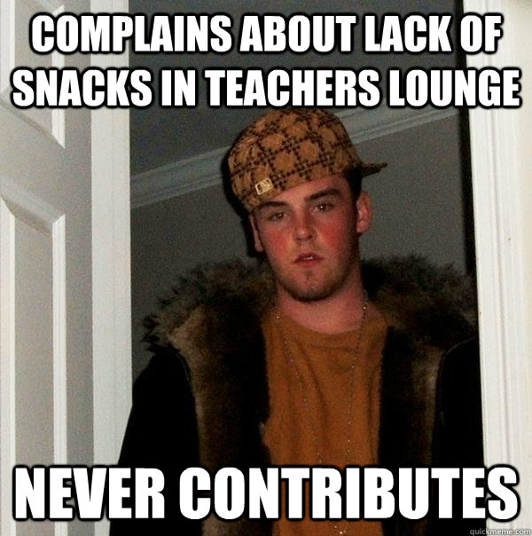 complains about lack of snacks in teachers lounge never contributes - complains about lack of snacks in teachers lounge never contributes  Scumbag Steve