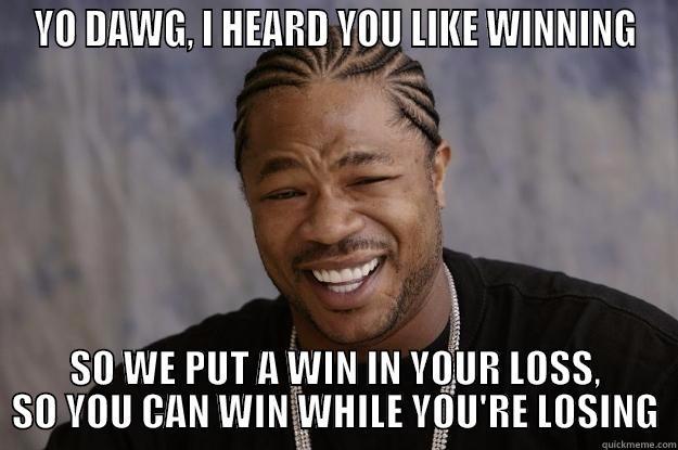 YO DAWG, I HEARD YOU LIKE WINNING SO WE PUT A WIN IN YOUR LOSS, SO YOU CAN WIN WHILE YOU'RE LOSING Xzibit meme