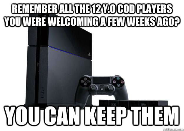 Remember all the 12 y.o CoD players you were welcoming a few weeks ago? You can keep them