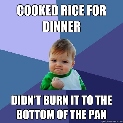 Cooked rice for dinner Didn't burn it to the bottom of the pan - Cooked rice for dinner Didn't burn it to the bottom of the pan  Success Kid
