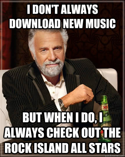 I don't always DOWNLOAD NEW MUSIC but when I do, i always check out the rock island all stars - I don't always DOWNLOAD NEW MUSIC but when I do, i always check out the rock island all stars  The Most Interesting Man In The World