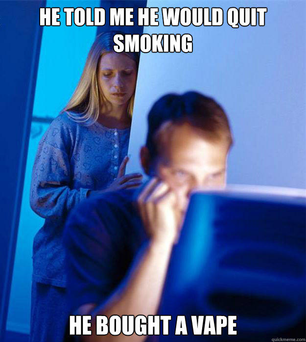 he told me he would quit smoking he bought a vape - he told me he would quit smoking he bought a vape  Redditors Wife