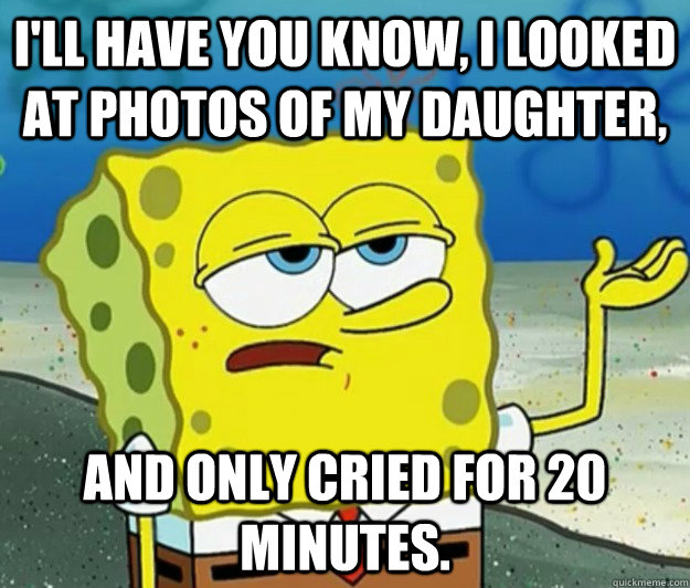 I'll have you know, I looked at photos of my daughter, and only cried for 20 minutes. - I'll have you know, I looked at photos of my daughter, and only cried for 20 minutes.  Tough Spongebob