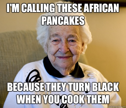 I'm calling these African pancakes Because they turn black when you cook them   Adorably Racist Grandma