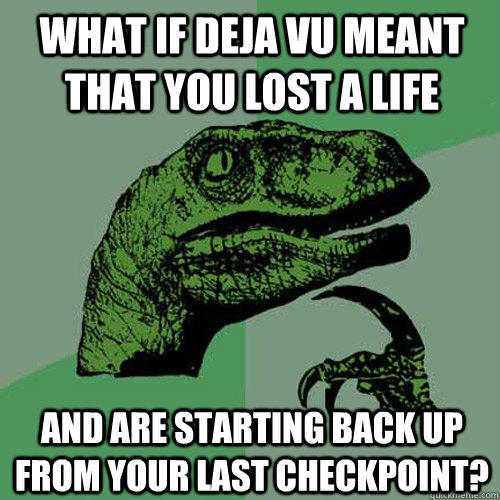 what if deja vu meant that you lost a life  and are starting back up from your last checkpoint? - what if deja vu meant that you lost a life  and are starting back up from your last checkpoint?  Philosoraptor
