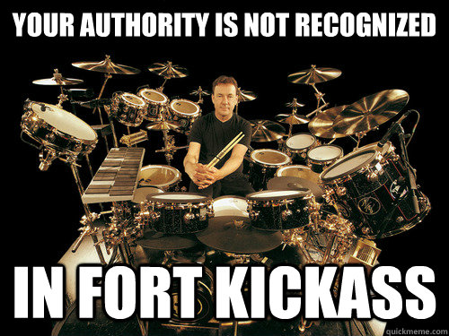 YOUR AUTHORITY IS NOT RECOGNIZED IN FORT KICKASS - YOUR AUTHORITY IS NOT RECOGNIZED IN FORT KICKASS  Neil Peart