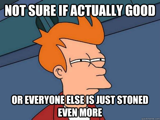 Not sure if actually good Or everyone else is just stoned even more - Not sure if actually good Or everyone else is just stoned even more  Futurama Fry
