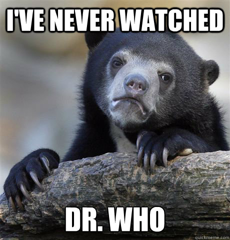 I've never watched Dr. Who - I've never watched Dr. Who  Confession Bear