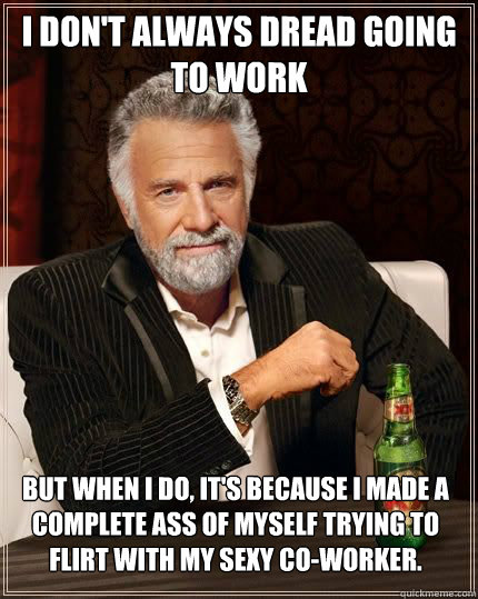 i don't always dread going to work but when i do, it's because I made a complete ass of myself trying to flirt with my sexy co-worker. - i don't always dread going to work but when i do, it's because I made a complete ass of myself trying to flirt with my sexy co-worker.  The Most Interesting Man In The World
