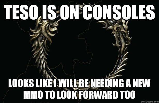 TESO is on Consoles Looks like I will be needing a new MMO to look forward too - TESO is on Consoles Looks like I will be needing a new MMO to look forward too  Bad Luck TESO