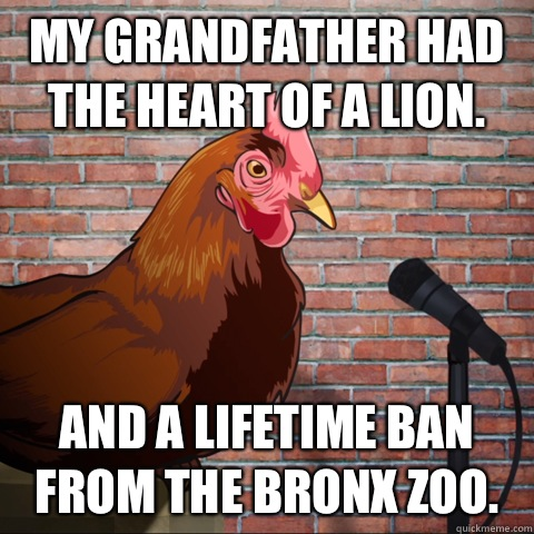 My grandfather had the heart of a lion. And a lifetime ban from the Bronx zoo. - My grandfather had the heart of a lion. And a lifetime ban from the Bronx zoo.  Anti Joke Chicken Animeme