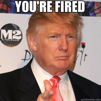 you're fired  - you're fired   Donald Trump