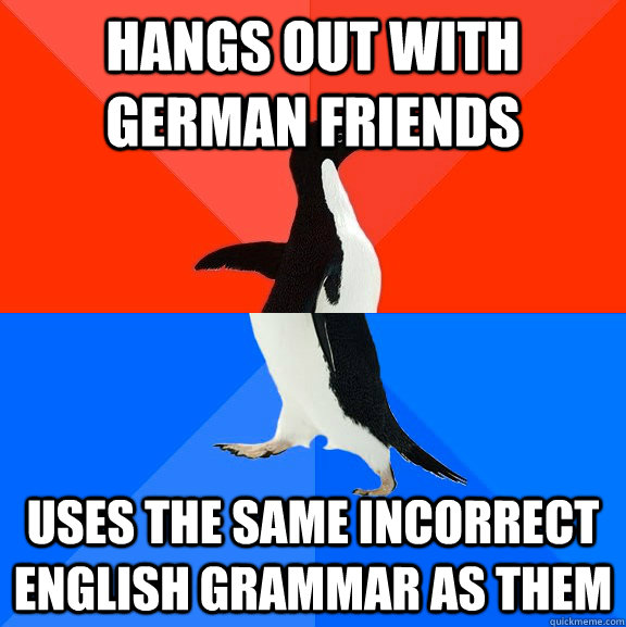 hangs out with german friends uses the same incorrect english grammar as them - hangs out with german friends uses the same incorrect english grammar as them  Socially Awesome Awkward Penguin