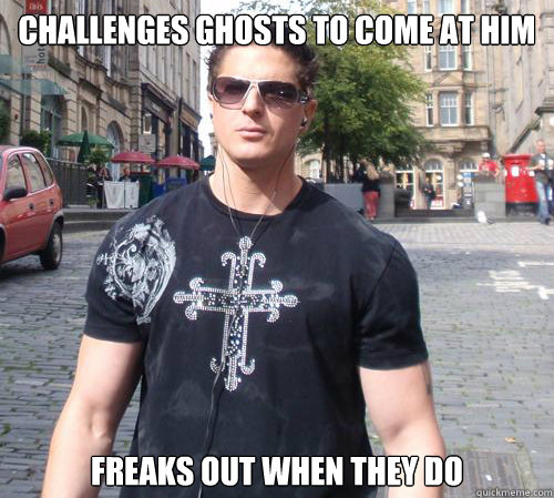 Challenges ghosts to come at him Freaks out when they do  Douchebag Ghost Hunter