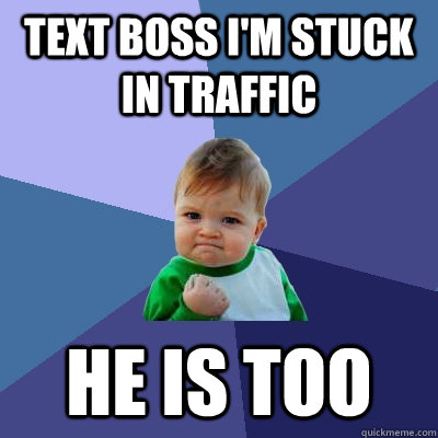 Text boss i'm stuck in traffic he is too - Text boss i'm stuck in traffic he is too  Success Kid