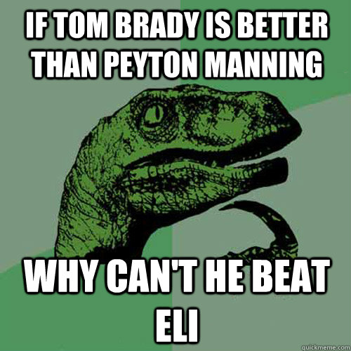 if tom brady is better than peyton manning why can't he beat eli - if tom brady is better than peyton manning why can't he beat eli  Philosoraptor