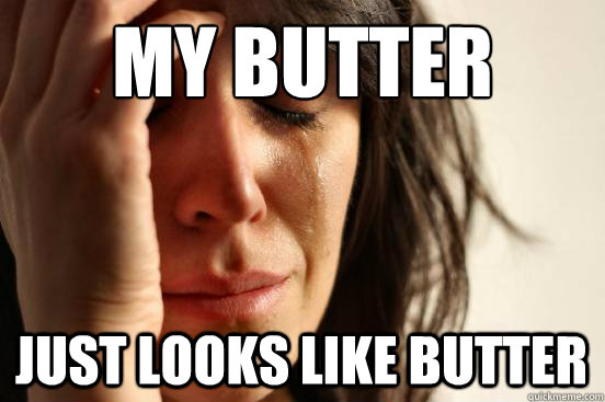 my butter just looks like butter - my butter just looks like butter  First World Problems
