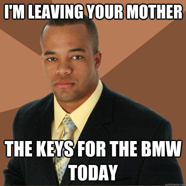 I'm leaving your mother the keys for the bmw today - I'm leaving your mother the keys for the bmw today  Successful Black Man