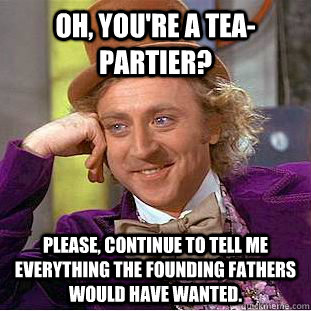 Oh, you're a tea-Partier? Please, continue to tell me everything the founding fathers would have wanted. - Oh, you're a tea-Partier? Please, continue to tell me everything the founding fathers would have wanted.  Condescending Wonka
