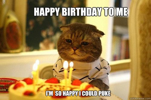 Happy Birthday to Me I'm  so happy I could puke