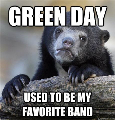 Green Day used to be my favorite band - Green Day used to be my favorite band  Confession Bear
