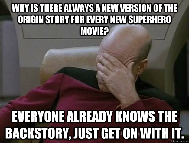 why is there always a new version of the origin story for every new superhero movie? everyone already knows the  backstory, just get on with it.