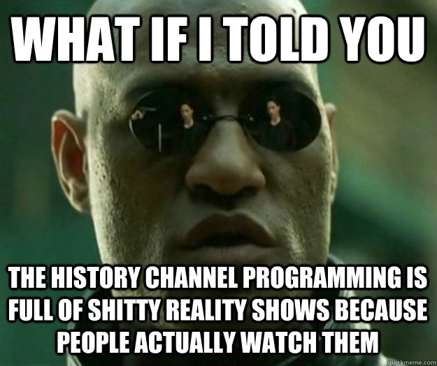 WHAT IF I TOLD YOU The History Channel programming is full of shitty reality shows because people actually watch them - WHAT IF I TOLD YOU The History Channel programming is full of shitty reality shows because people actually watch them  Hi- Res Matrix Morpheus