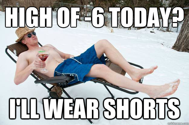 high of -6 today?  I'll wear shorts