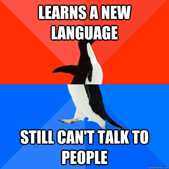 Learns a new language Still can't talk to people - Learns a new language Still can't talk to people  Socially Awesome Awkward Penguin