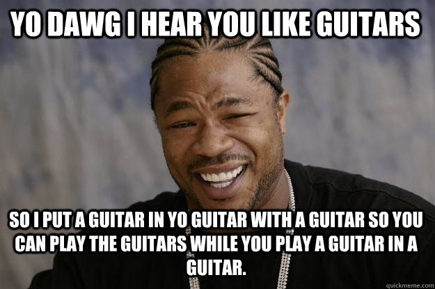 YO DAWG I HEAR YOU like guitars  so I put a guitar in yo guitar with a guitar so you can play the guitars while you play a guitar in a guitar.  - YO DAWG I HEAR YOU like guitars  so I put a guitar in yo guitar with a guitar so you can play the guitars while you play a guitar in a guitar.   Xzibit meme