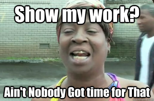 Show my work? Ain't Nobody Got time for That - Show my work? Ain't Nobody Got time for That  nobody got time for that big 12