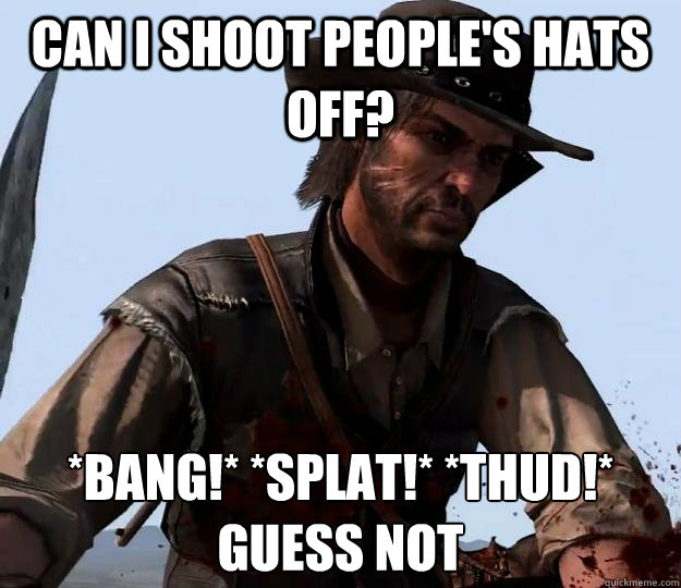 Can I shoot people's hats off? *BANG!* *SPLAT!* *THUD!* Guess not