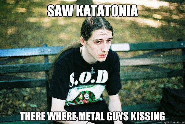 Saw Katatonia there where metal guys kissing  First World Metal Problems