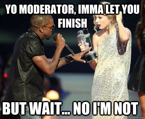 Yo Moderator, Imma let you finish But wait... no i'm not