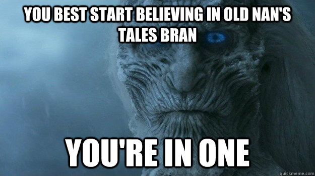 You best start believing in Old Nan's tales Bran you're in one - You best start believing in Old Nan's tales Bran you're in one  Misc