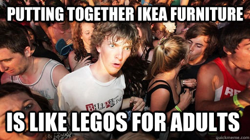 Putting together ikea furniture is like legos for adults - Putting together ikea furniture is like legos for adults  Sudden Clarity Clarence