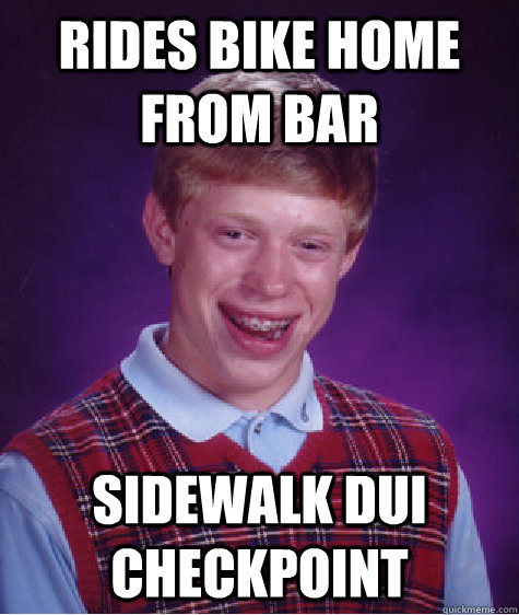 rides bike home from bar sidewalk dui checkpoint - rides bike home from bar sidewalk dui checkpoint  Bad Luck Brian