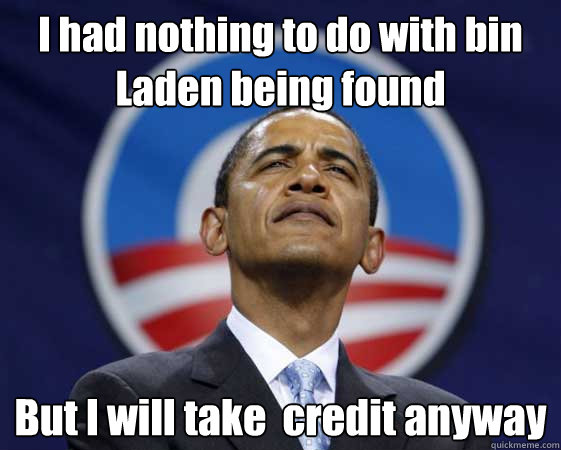 I had nothing to do with bin Laden being found But I will take  credit anyway