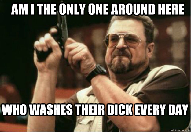 AM I THE ONLY ONE AROUND HERE who washes their dick every day