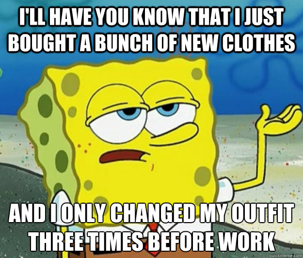 I'll have you know that I just bought a bunch of new clothes and I only changed my outfit three times before work  - I'll have you know that I just bought a bunch of new clothes and I only changed my outfit three times before work   Tough Spongebob